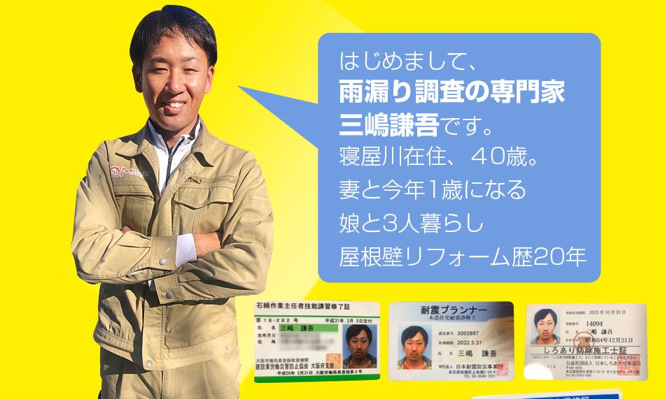 はじめまして、雨漏り調査の専門家、三嶋謙吾です。寝屋川在住、40歳。妻と今年1歳になる娘と3人暮らし屋根壁リフォーム歴20年