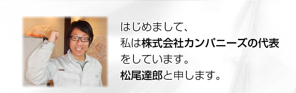 はじめまして、私は株式会社カンパニーズの代表をしています。松尾達郎と申します。
